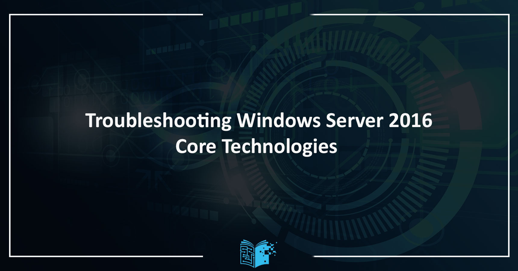 Troubleshooting Windows Server 2016 Core Technologies